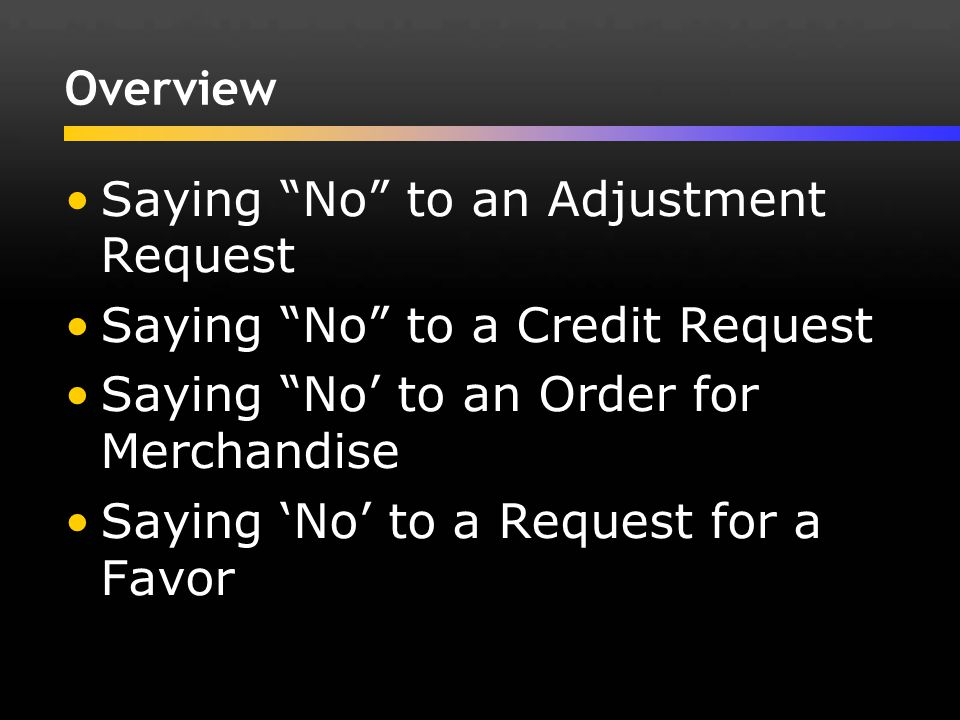 Overview Saying No to an Adjustment Request. Saying No to a Credit Request. Saying No' to an Order for Merchandise.