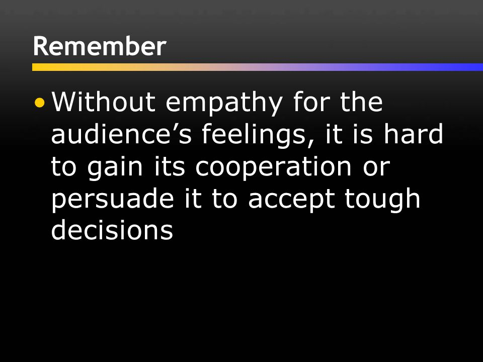 Remember Without empathy for the audience's feelings, it is hard to gain its cooperation or persuade it to accept tough decisions.