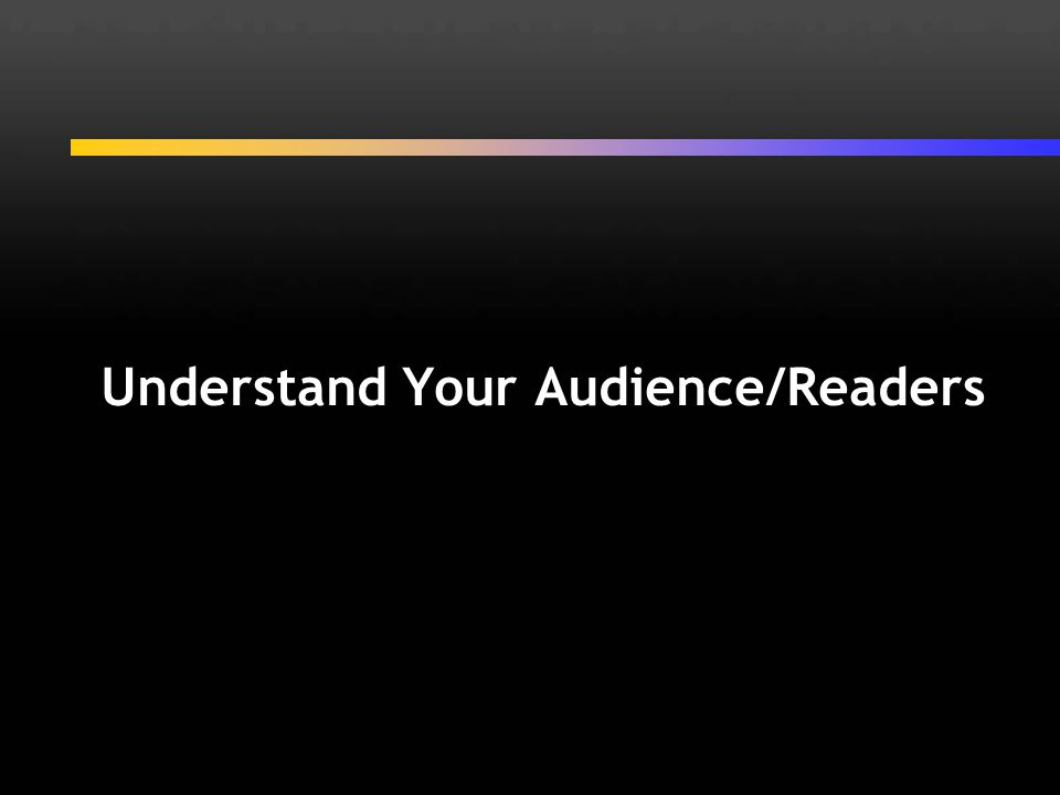 Understand Your Audience/Readers
