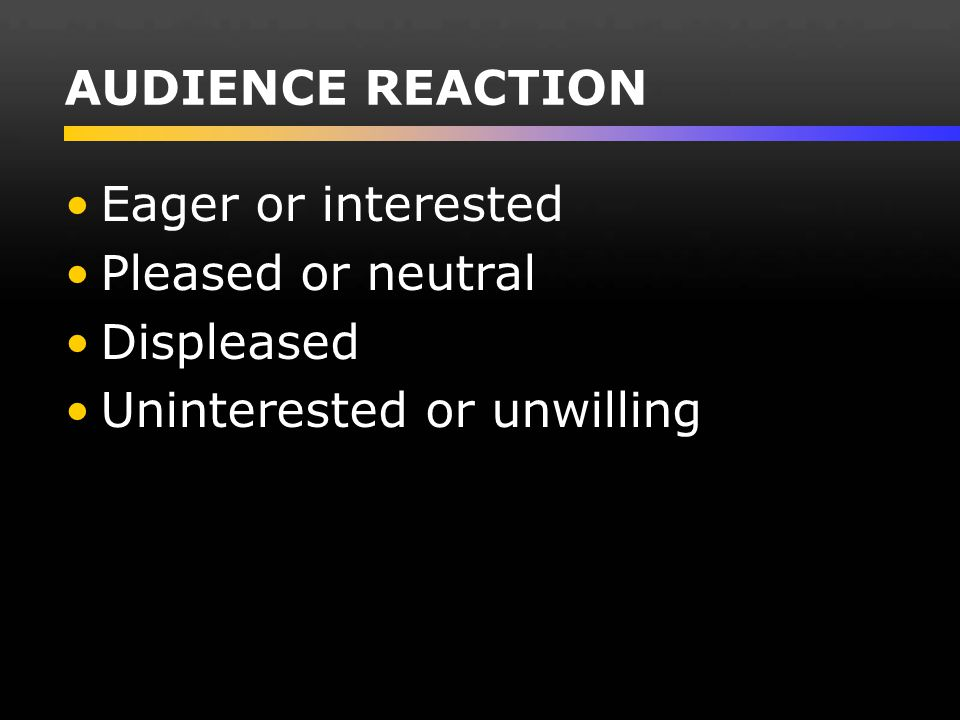 AUDIENCE REACTION Eager or interested Pleased or neutral Displeased Uninterested or unwilling
