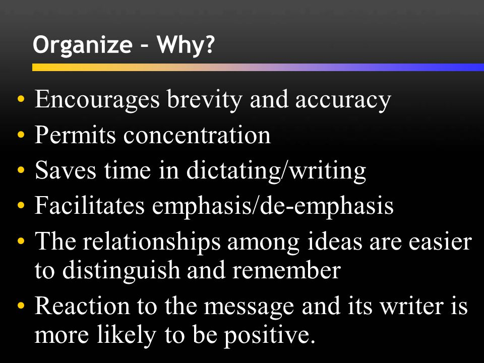 Encourages brevity and accuracy Permits concentration