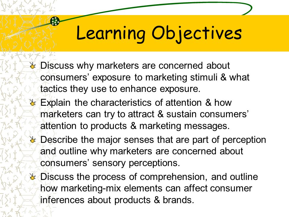Learning Objectives Discuss why marketers are concerned about consumers' exposure to marketing stimuli & what tactics they use to enhance exposure.