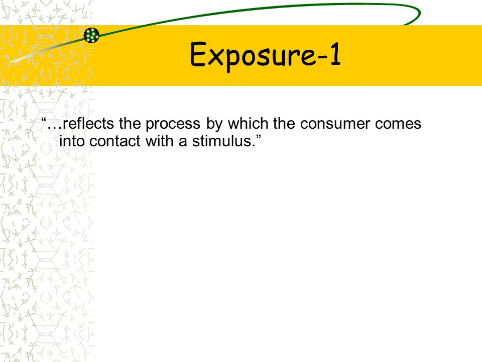 Exposure-1 …reflects the process by which the consumer comes into contact with a stimulus.