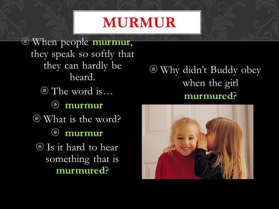murmur When people murmur, they speak so softly that they can hardly be heard. The word is… murmur.