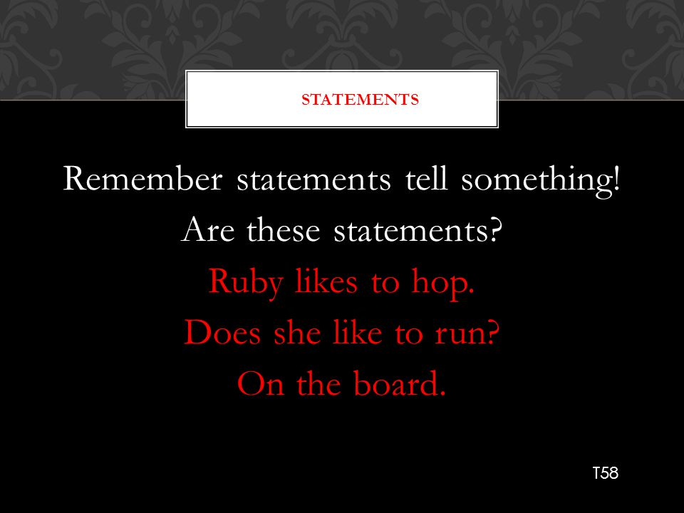 Statements Remember statements tell something! Are these statements Ruby likes to hop. Does she like to run On the board.