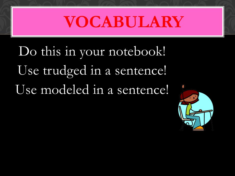 Vocabulary Do this in your notebook! Use trudged in a sentence!