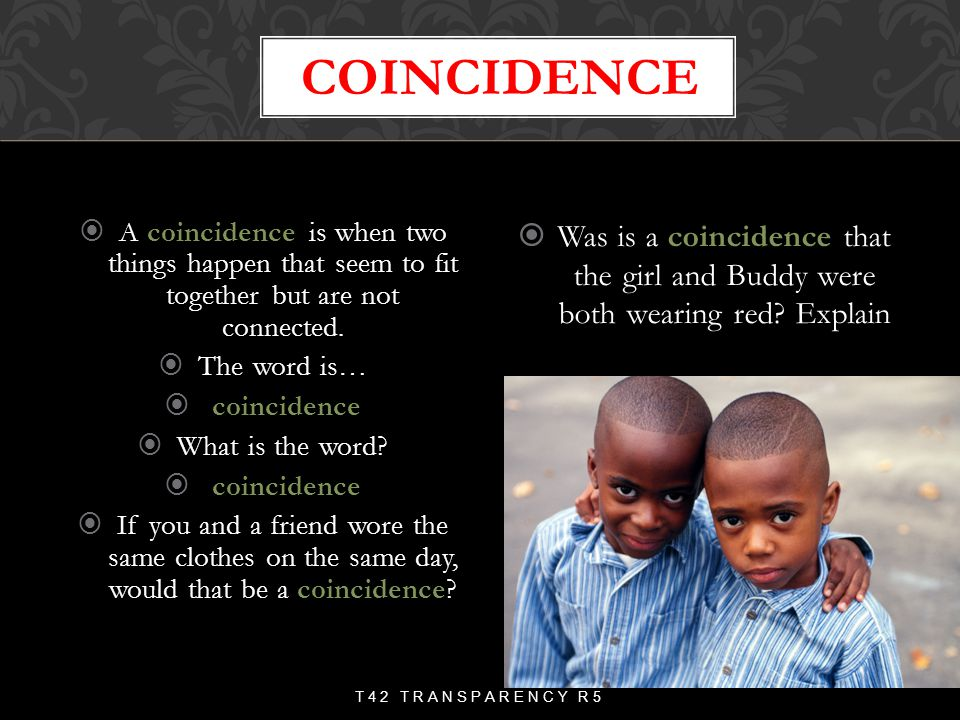 coincidence A coincidence is when two things happen that seem to fit together but are not connected.