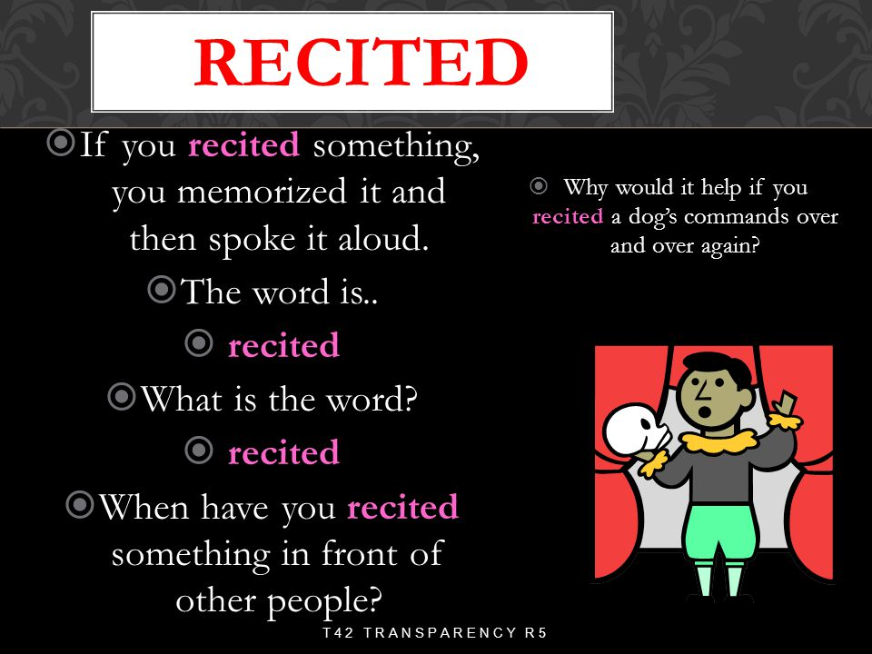 recited If you recited something, you memorized it and then spoke it aloud. The word is.. recited.