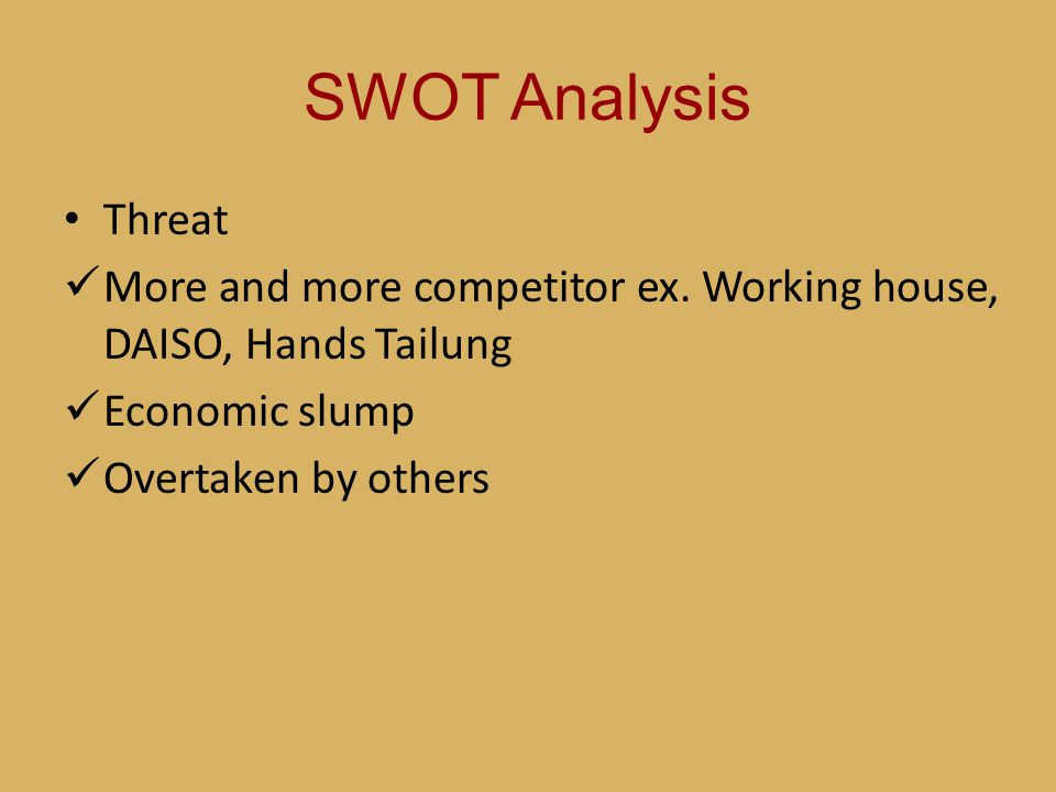 SWOT Analysis Threat. More and more competitor ex. Working house, DAISO, Hands Tailung. Economic slump.