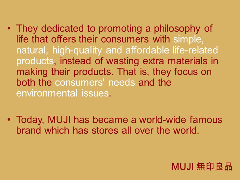 They dedicated to promoting a philosophy of life that offers their consumers with simple, natural, high-quality and affordable life-related products, instead of wasting extra materials in making their products. That is, they focus on both the consumers' needs and the environmental issues.