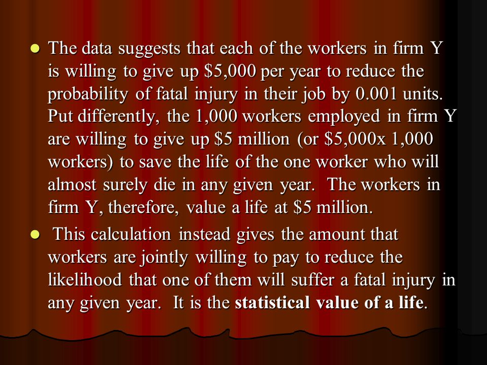The data suggests that each of the workers in firm Y is willing to give up $5,000 per year to reduce the probability of fatal injury in their job by 0.001 units. Put differently, the 1,000 workers employed in firm Y are willing to give up $5 million (or $5,000x 1,000 workers) to save the life of the one worker who will almost surely die in any given year. The workers in firm Y, therefore, value a life at $5 million.