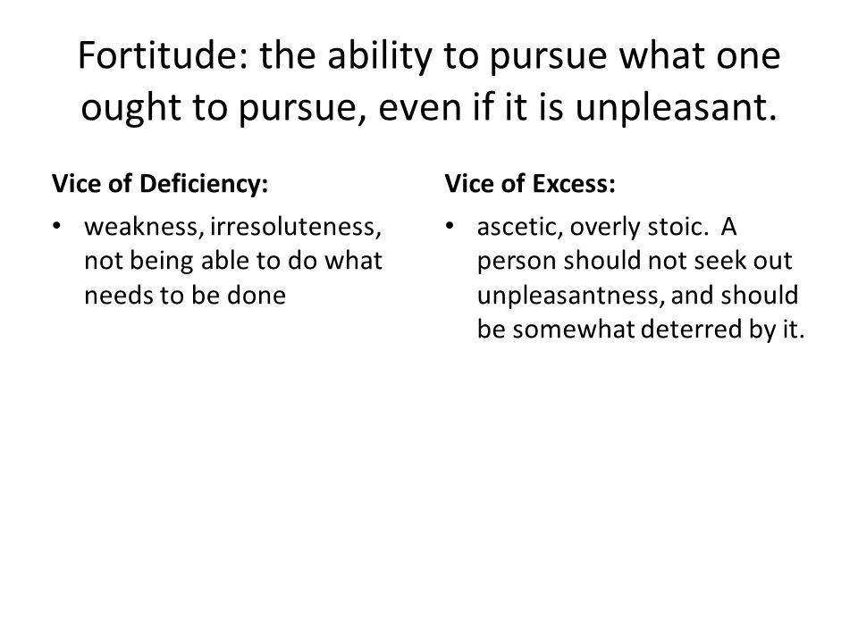 Fortitude: the ability to pursue what one ought to pursue, even if it is unpleasant.