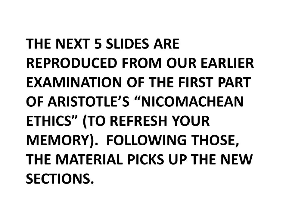 THE NEXT 5 SLIDES ARE REPRODUCED FROM OUR EARLIER EXAMINATION OF THE FIRST PART OF ARISTOTLE'S NICOMACHEAN ETHICS (TO REFRESH YOUR MEMORY).