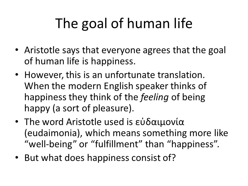 The goal of human life Aristotle says that everyone agrees that the goal of human life is happiness.