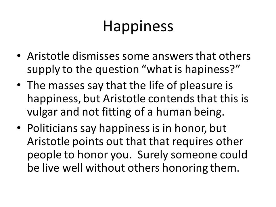 Happiness Aristotle dismisses some answers that others supply to the question what is hapiness