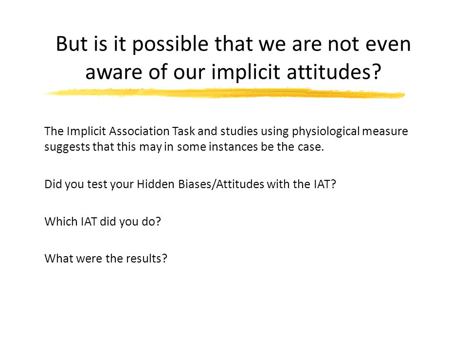 But is it possible that we are not even aware of our implicit attitudes