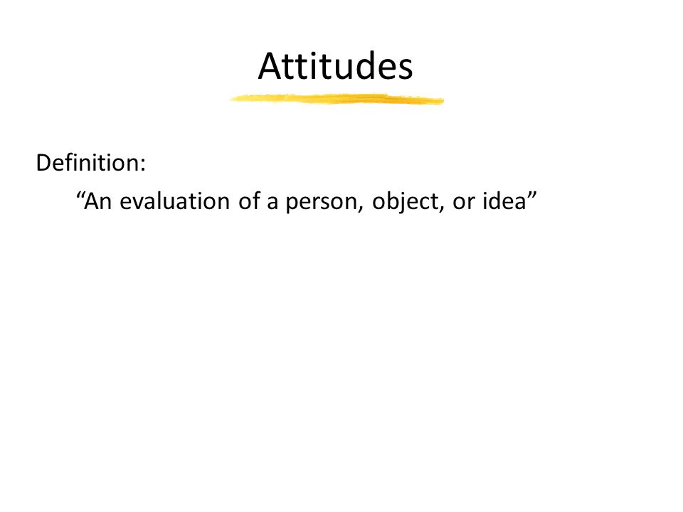 Attitudes Definition: An evaluation of a person, object, or idea