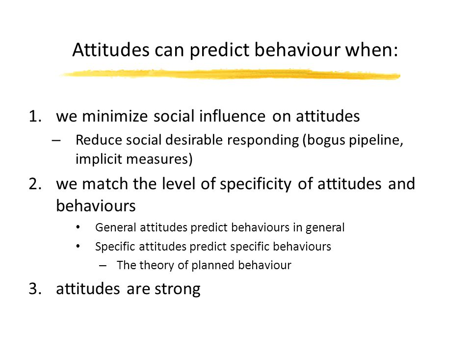 how do attitudes predict behaviour Free essay: this essay will examine the strength of the link between attitudes and behaviour and show that attitudes do not always predict behaviour as there.
