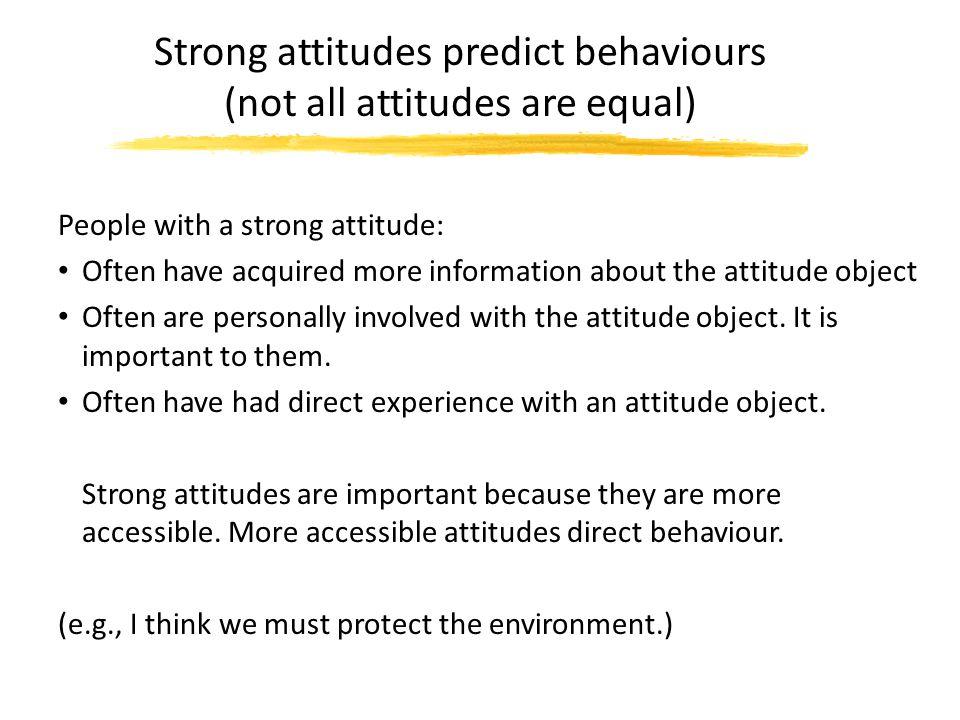 Strong attitudes predict behaviours (not all attitudes are equal)