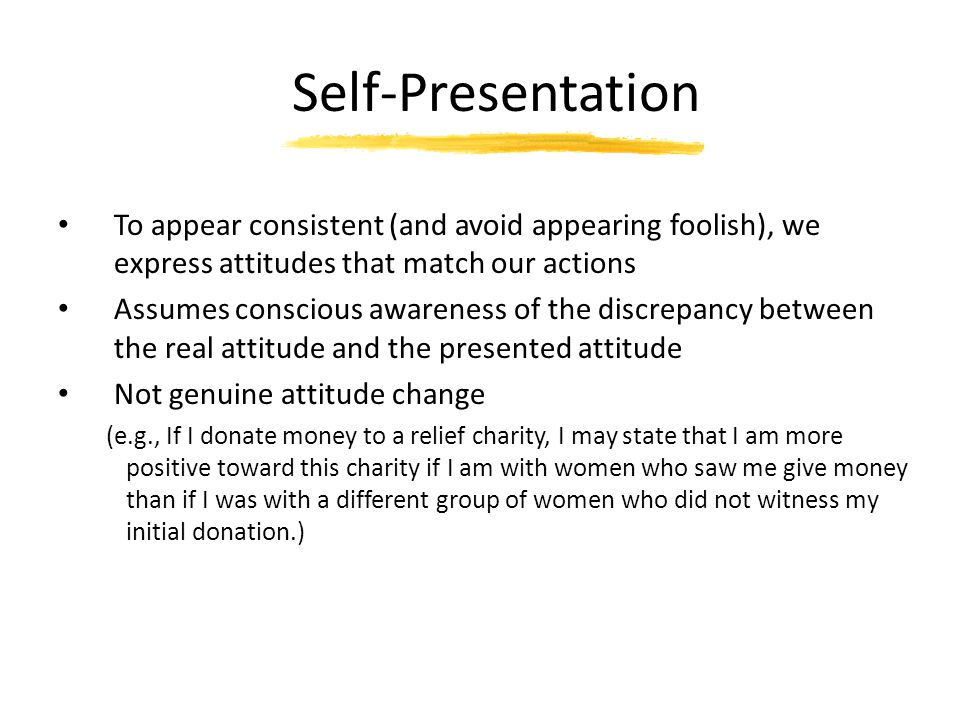 Self-Presentation To appear consistent (and avoid appearing foolish), we express attitudes that match our actions.