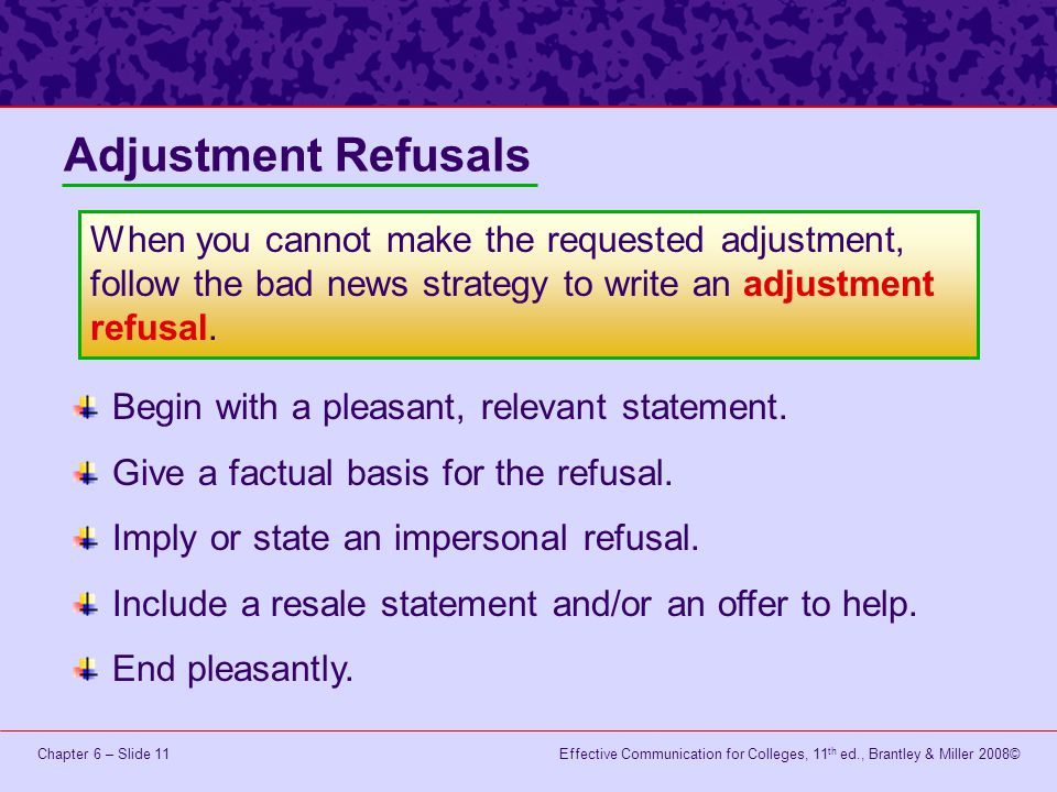 Adjustment Refusals When you cannot make the requested adjustment, follow the bad news strategy to write an adjustment refusal.