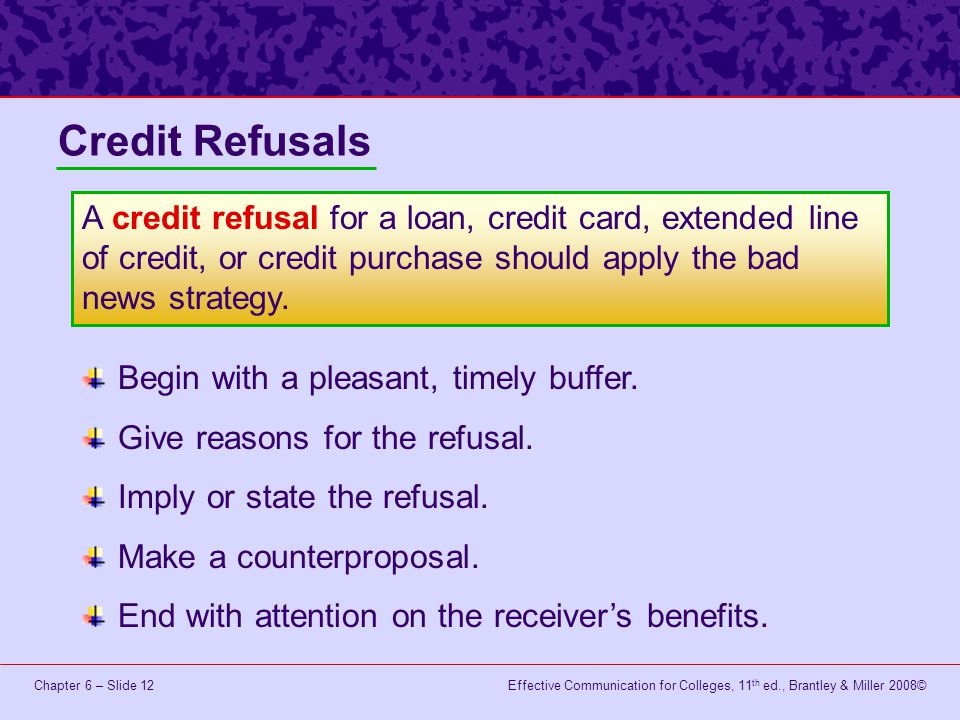 Credit Refusals A credit refusal for a loan, credit card, extended line of credit, or credit purchase should apply the bad news strategy.