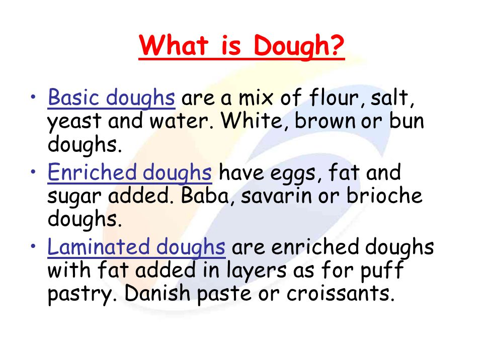 What is Dough Basic doughs are a mix of flour, salt, yeast and water. White, brown or bun doughs.