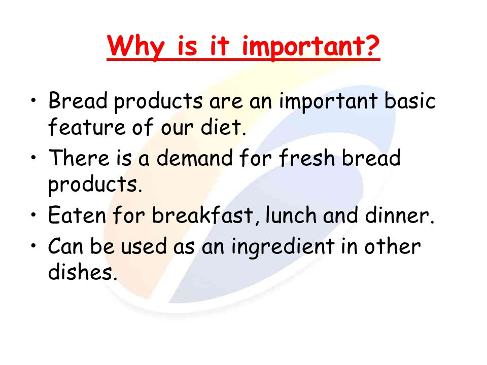 Why is it important Bread products are an important basic feature of our diet. There is a demand for fresh bread products.