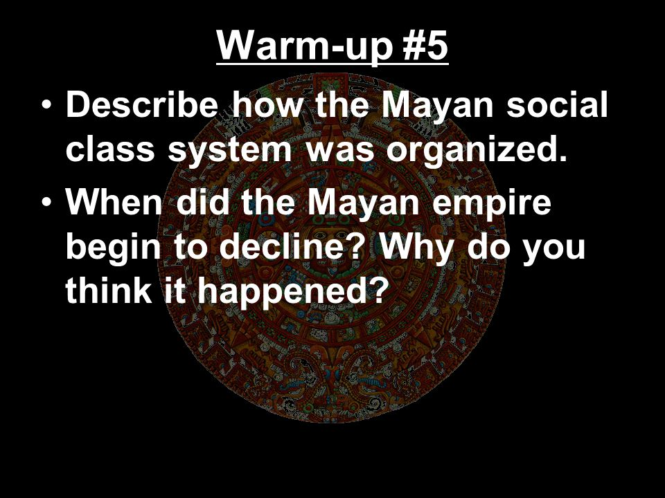 Warm-up #5 Describe how the Mayan social class system was organized.