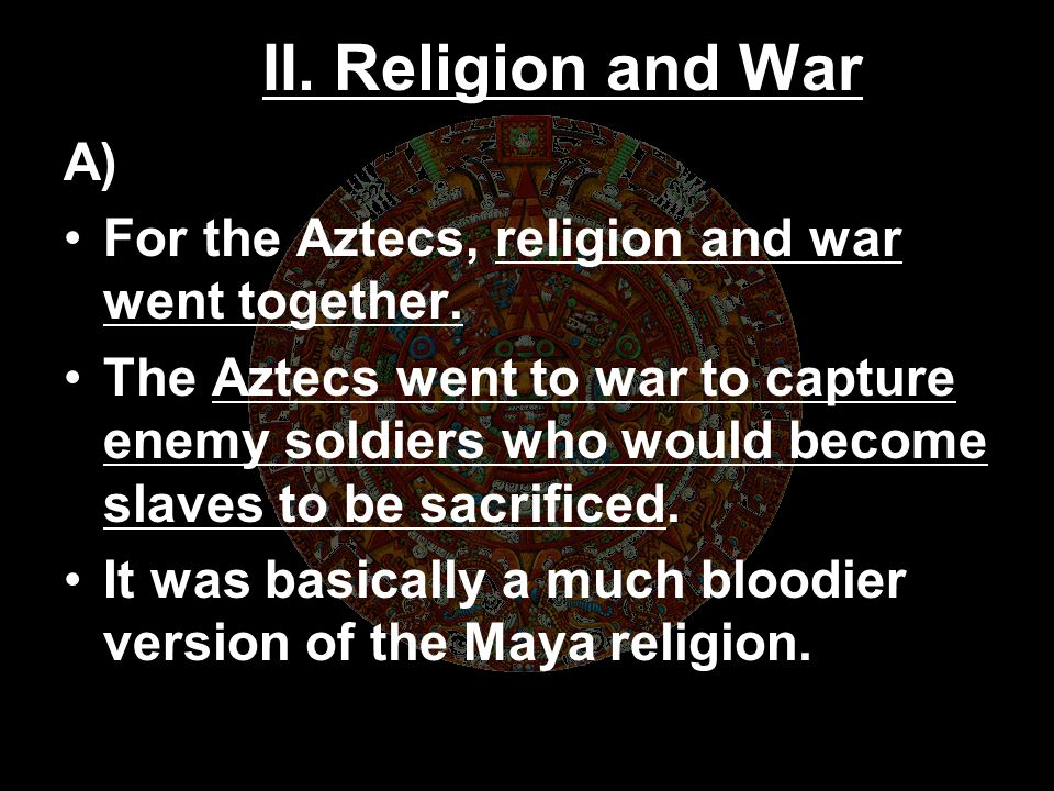 II. Religion and War A) For the Aztecs, religion and war went together.