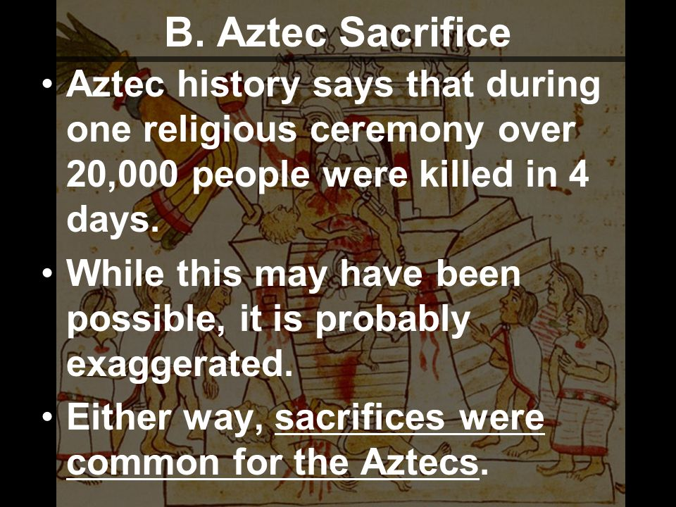 B. Aztec Sacrifice Aztec history says that during one religious ceremony over 20,000 people were killed in 4 days.