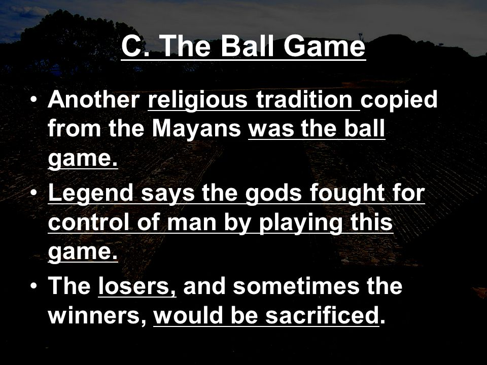 C. The Ball Game Another religious tradition copied from the Mayans was the ball game.