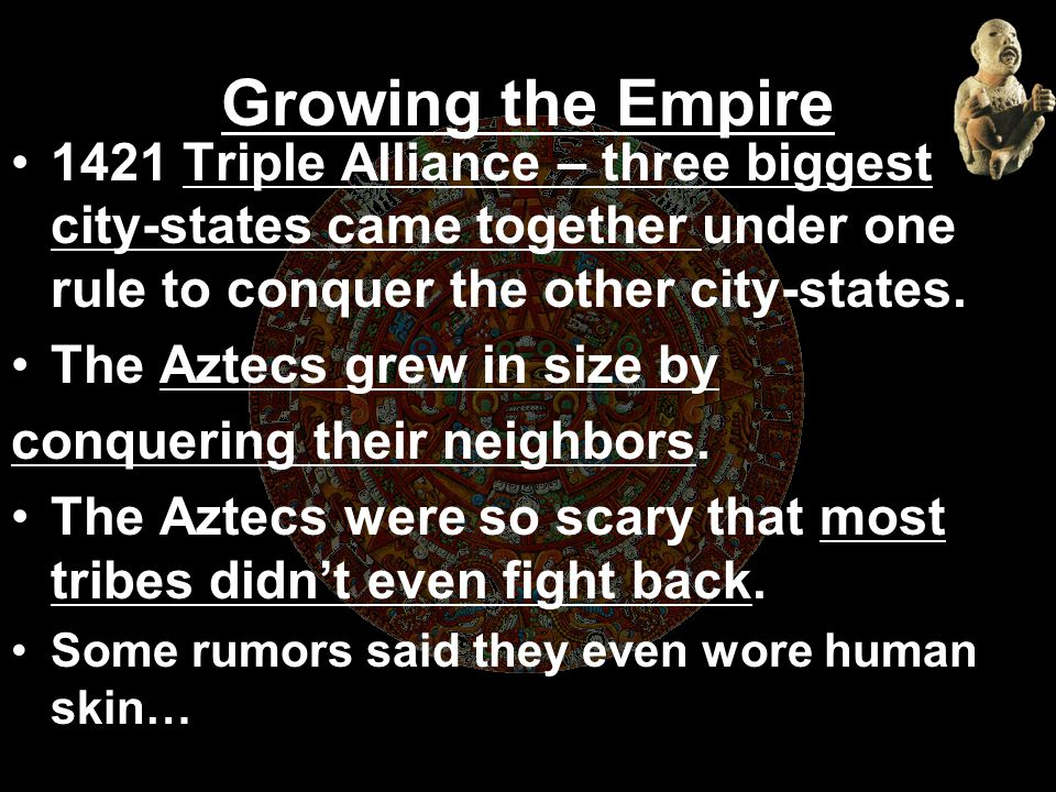 Growing the Empire 1421 Triple Alliance – three biggest city-states came together under one rule to conquer the other city-states.