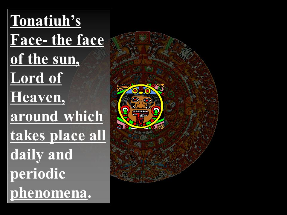 Tonatiuh's Face- the face of the sun, Lord of Heaven, around which takes place all daily and periodic phenomena.