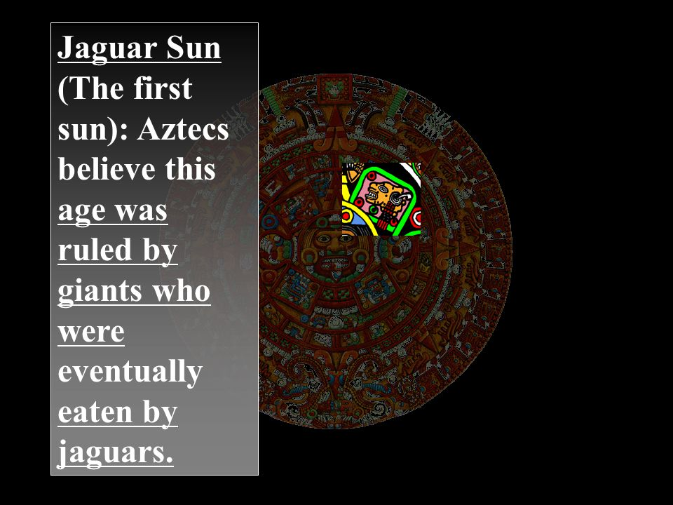 Jaguar Sun (The first sun): Aztecs believe this age was ruled by giants who were eventually eaten by jaguars.