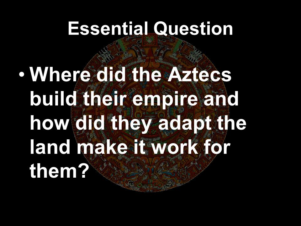 Essential Question Where did the Aztecs build their empire and how did they adapt the land make it work for them