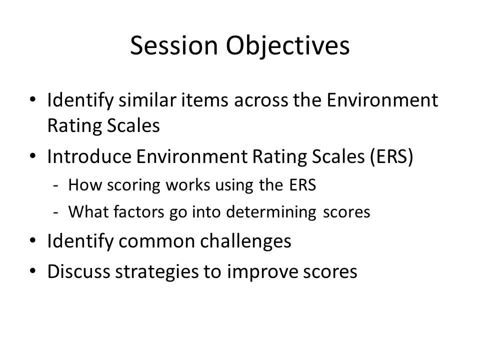 Session Objectives Identify similar items across the Environment Rating Scales. Introduce Environment Rating Scales (ERS)