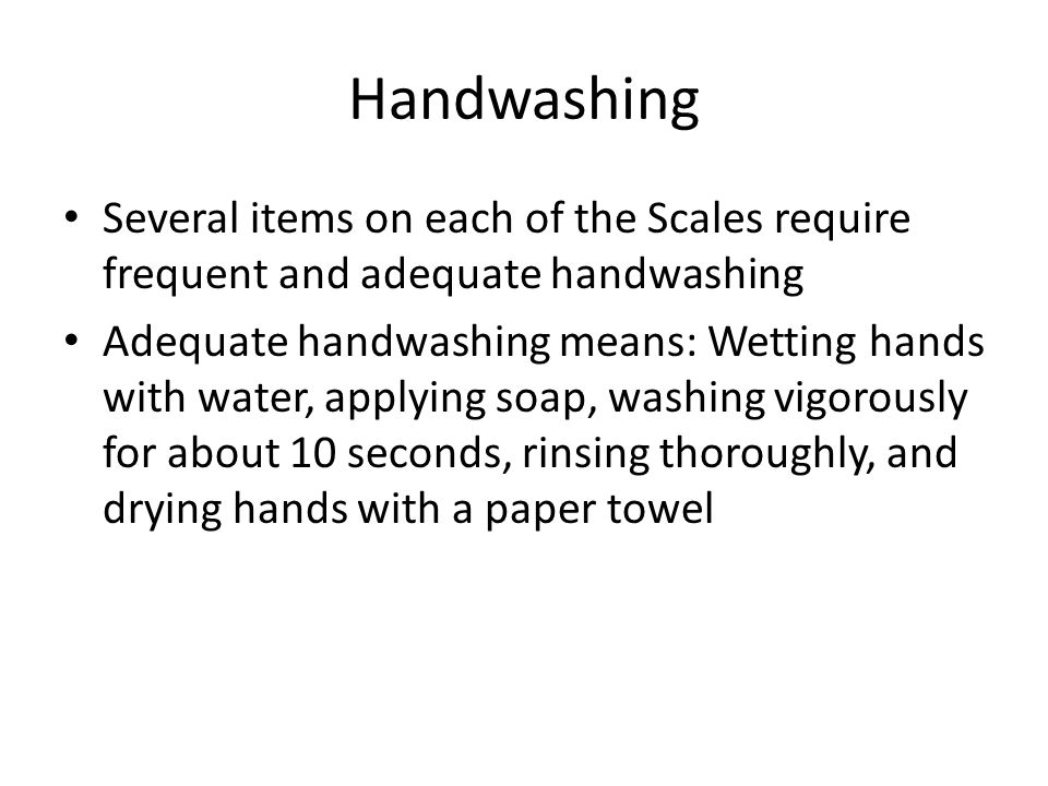 Handwashing Several items on each of the Scales require frequent and adequate handwashing.