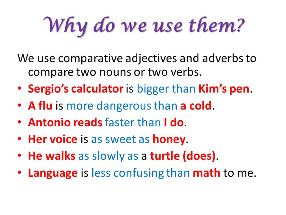 Why do we use them We use comparative adjectives and adverbs to compare two nouns or two verbs. Sergio's calculator is bigger than Kim's pen.