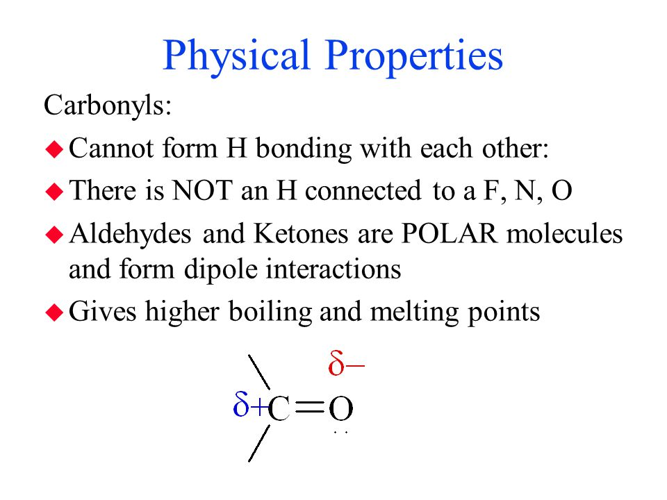 Physical Properties Carbonyls: Cannot form H bonding with each other: