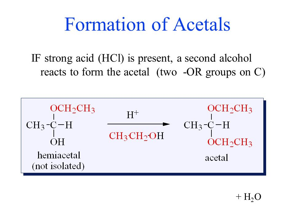 Formation of Acetals IF strong acid (HCl) is present, a second alcohol reacts to form the acetal (two -OR groups on C)