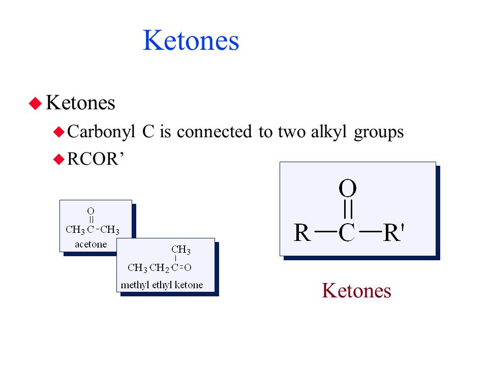 Ketones Ketones Ketones Carbonyl C is connected to two alkyl groups