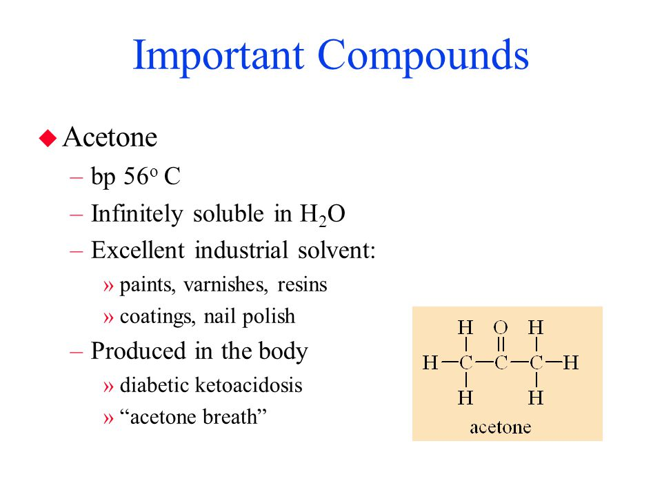 Important Compounds Acetone bp 56o C Infinitely soluble in H2O