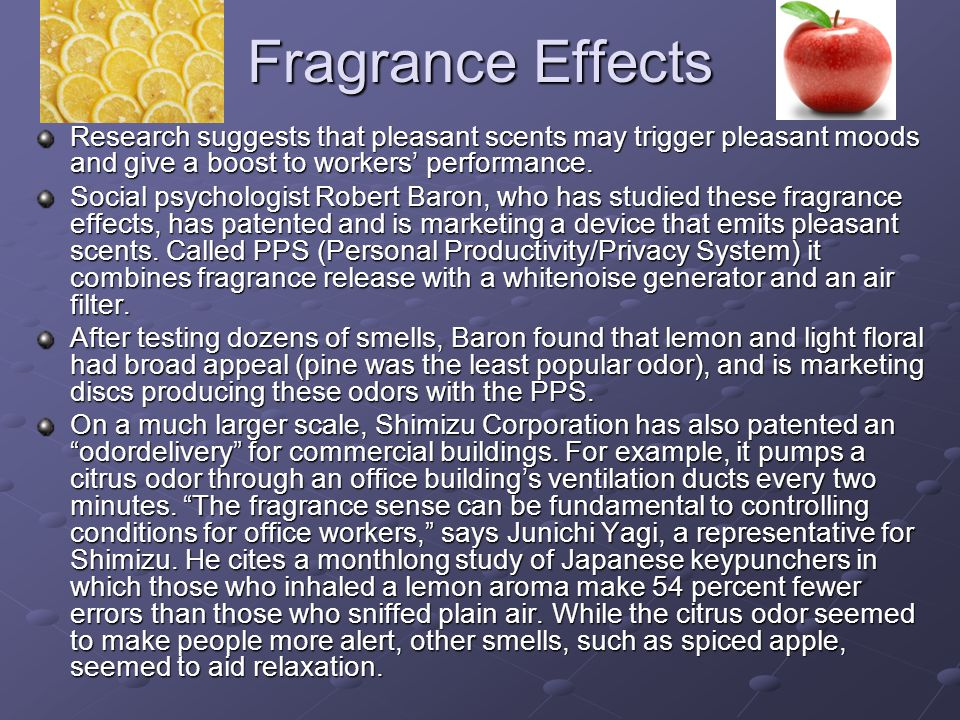 Fragrance Effects Research suggests that pleasant scents may trigger pleasant moods and give a boost to workers' performance.