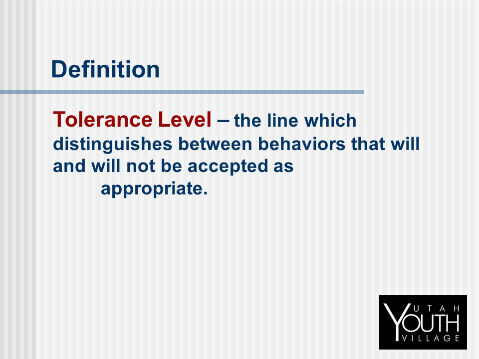 Definition Tolerance Level – the line which distinguishes between behaviors that will and will not be accepted as appropriate.