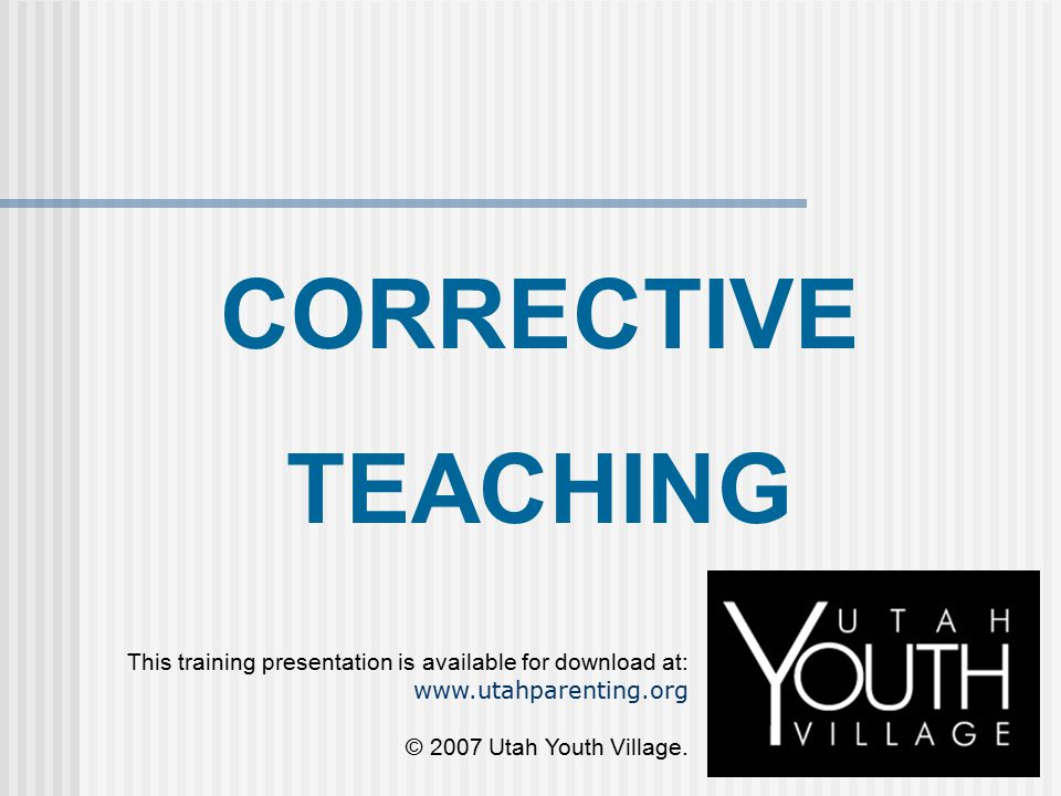 CORRECTIVE TEACHING. This training presentation is available for download at: www.utahparenting.org.