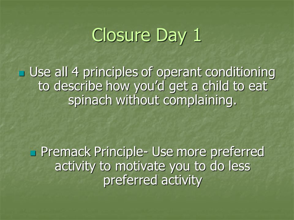 Closure Day 1 Use all 4 principles of operant conditioning to describe how you'd get a child to eat spinach without complaining.