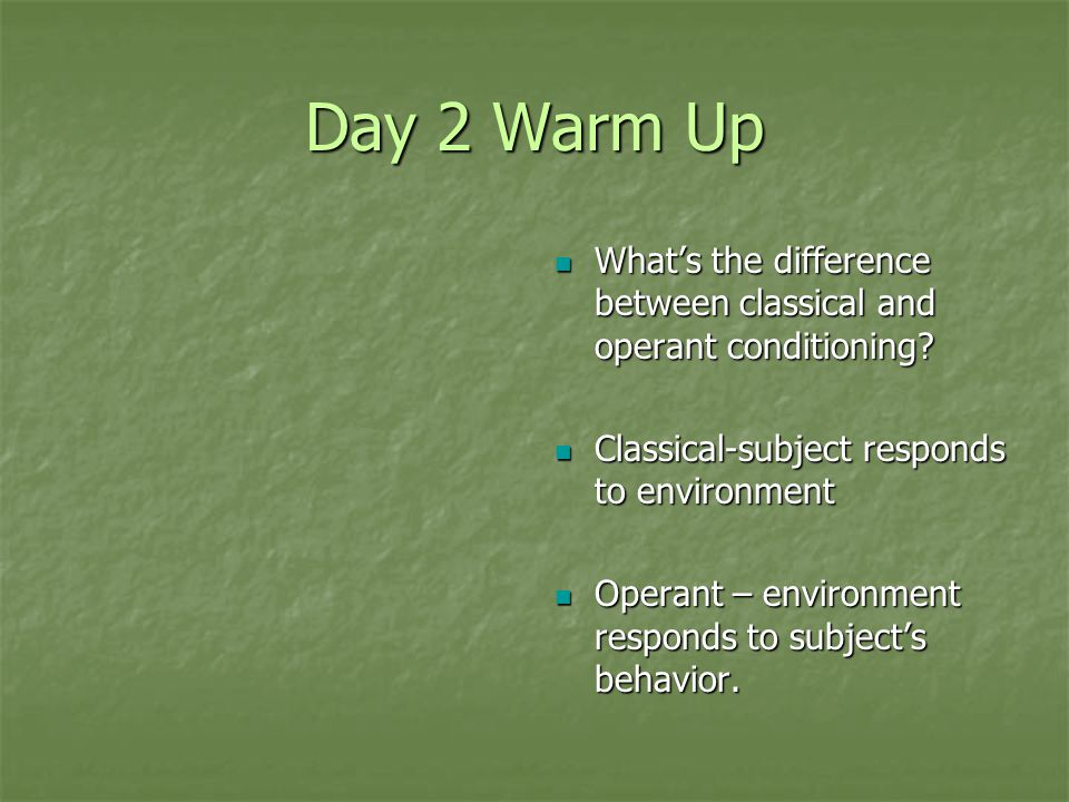 Day 2 Warm Up What's the difference between classical and operant conditioning Classical-subject responds to environment.