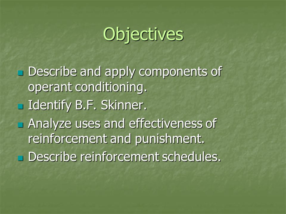 Objectives Describe and apply components of operant conditioning.