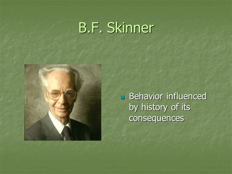B.F. Skinner Behavior influenced by history of its consequences